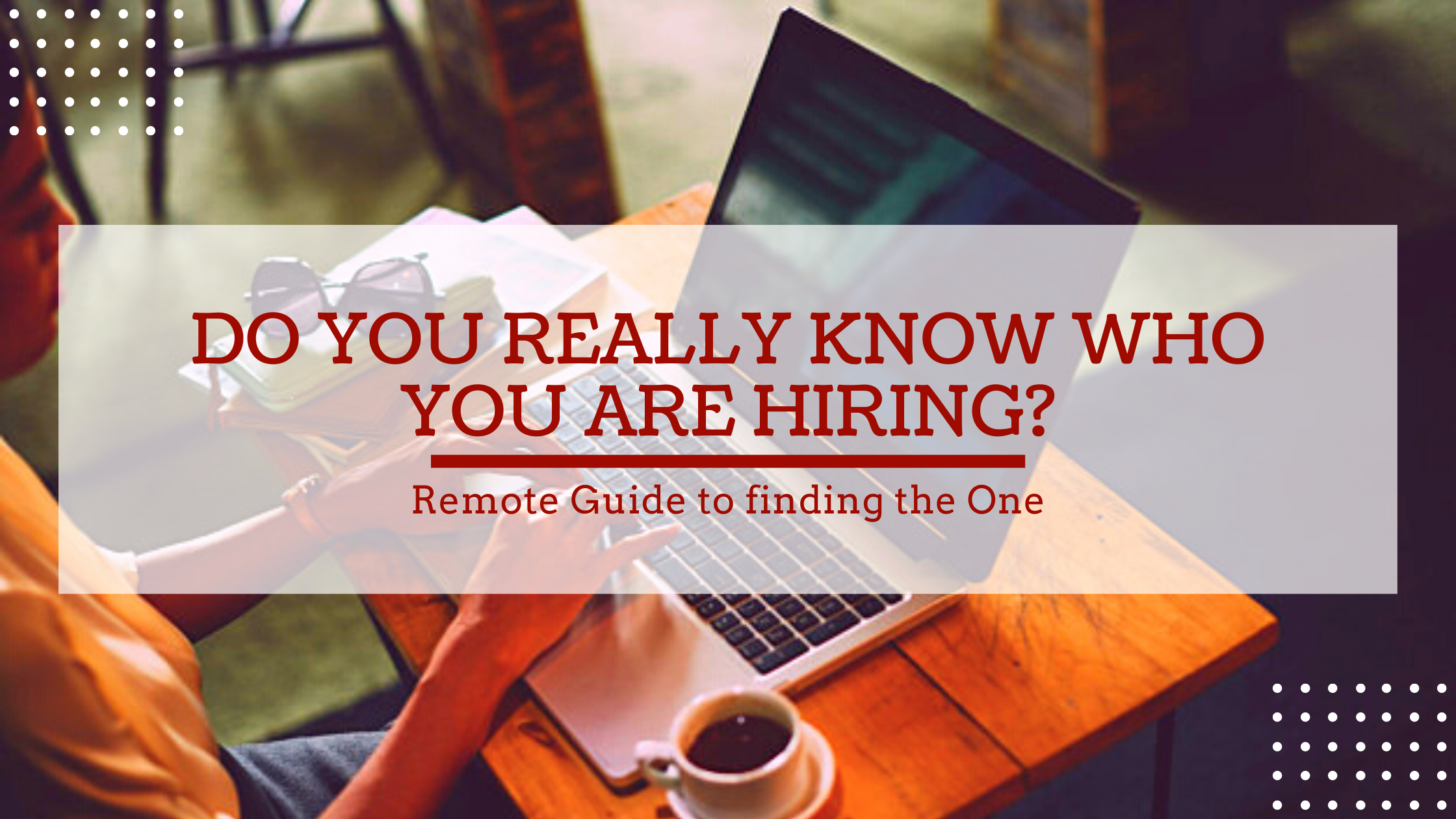 Do you really know who you are hiring? REMOTE guide to finding the ONE